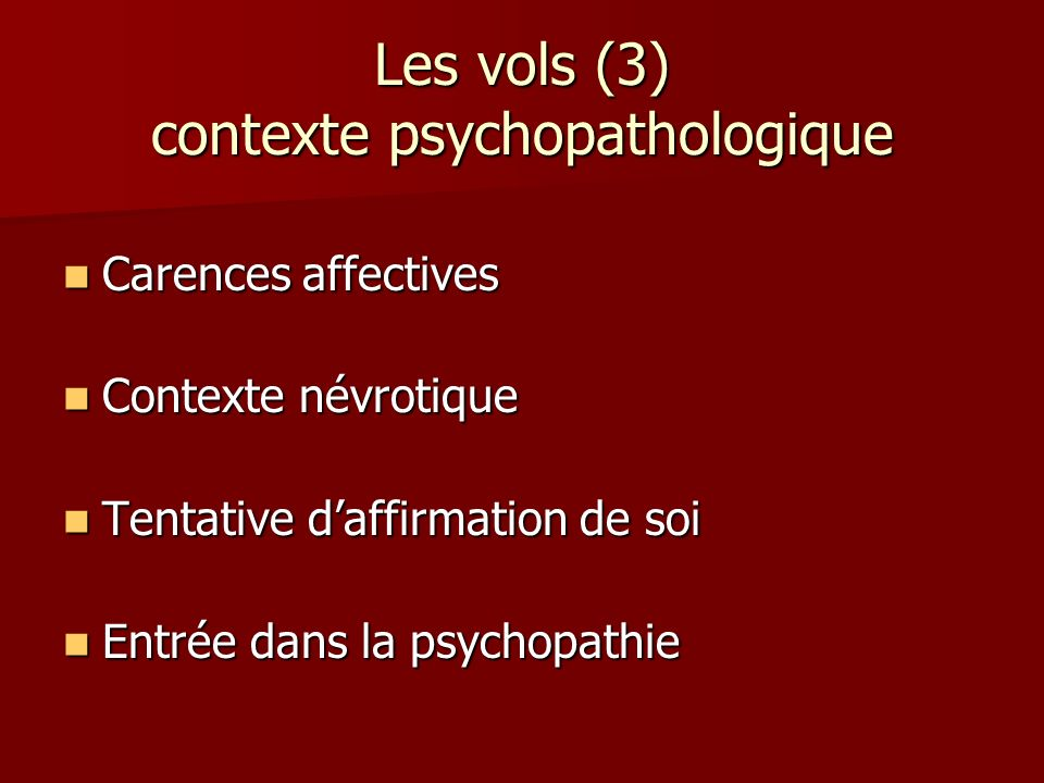 Les vols (3) contexte psychopathologique Carences affectives Carences affectives Contexte névrotique Contexte névrotique Tentative daffirmation de soi