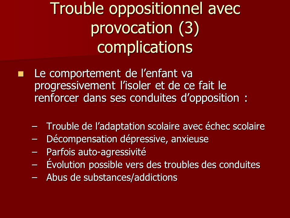 Trouble oppositionnel avec provocation (3) complications Le comportement de lenfant va progressivement lisoler et de ce fait le renforcer dans ses con