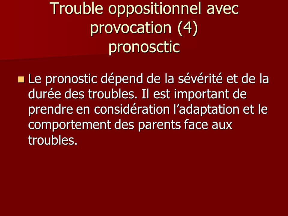 Trouble oppositionnel avec provocation (4) pronosctic Le pronostic dépend de la sévérité et de la durée des troubles. Il est important de prendre en c