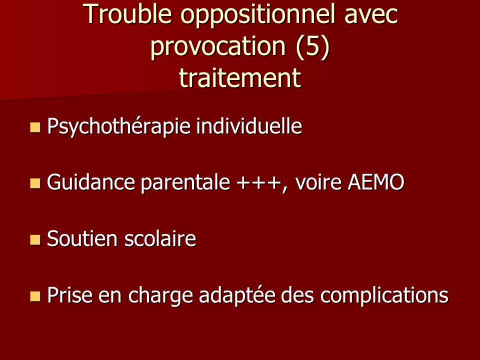 Trouble oppositionnel avec provocation (5) traitement Psychothérapie individuelle Psychothérapie individuelle Guidance parentale +++, voire AEMO Guida