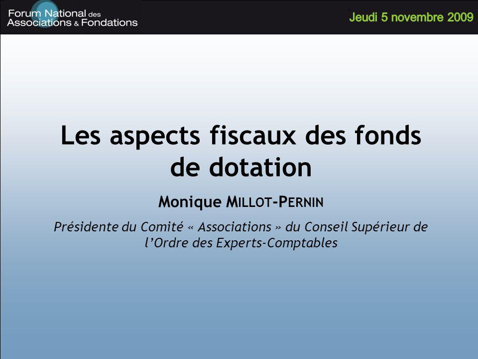 Les aspects fiscaux des fonds de dotation Monique M ILLOT -P ERNIN Présidente du Comité « Associations » du Conseil Supérieur de lOrdre des Experts-Co