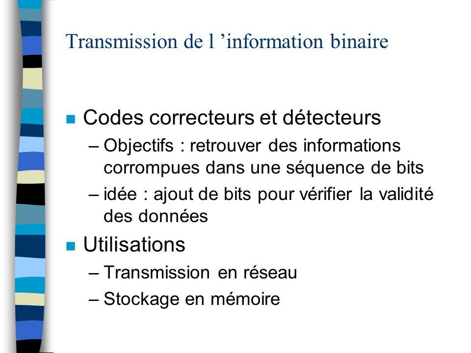 Transmission de l information binaire n Codes correcteurs et détecteurs –Objectifs : retrouver des informations corrompues dans une séquence de bits –