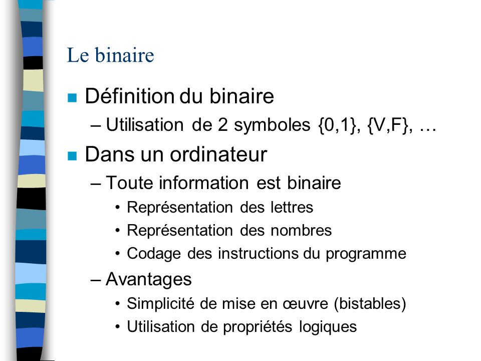 Le binaire n Définition du binaire –Utilisation de 2 symboles {0,1}, {V,F}, … n Dans un ordinateur –Toute information est binaire Représentation des l