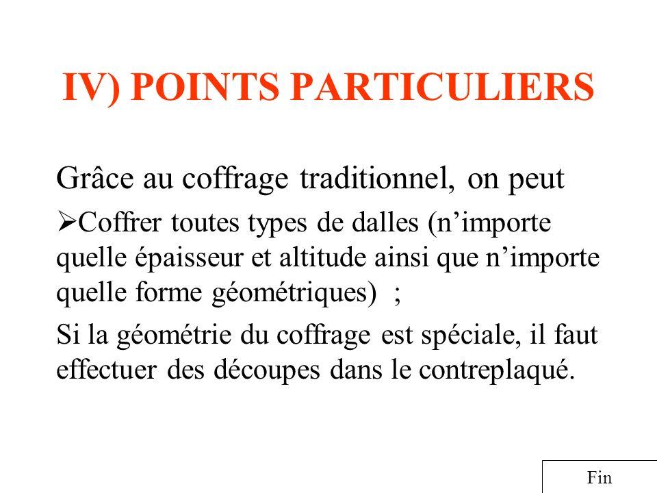 IV) POINTS PARTICULIERS Grâce au coffrage traditionnel, on peut Coffrer toutes types de dalles (nimporte quelle épaisseur et altitude ainsi que nimpor