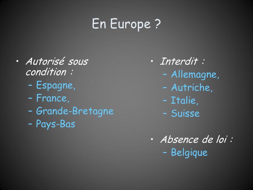 En Europe ? Autorisé sous condition : –Espagne, –France, –Grande-Bretagne –Pays-Bas Interdit : –Allemagne, –Autriche, –Italie, –Suisse Absence de loi