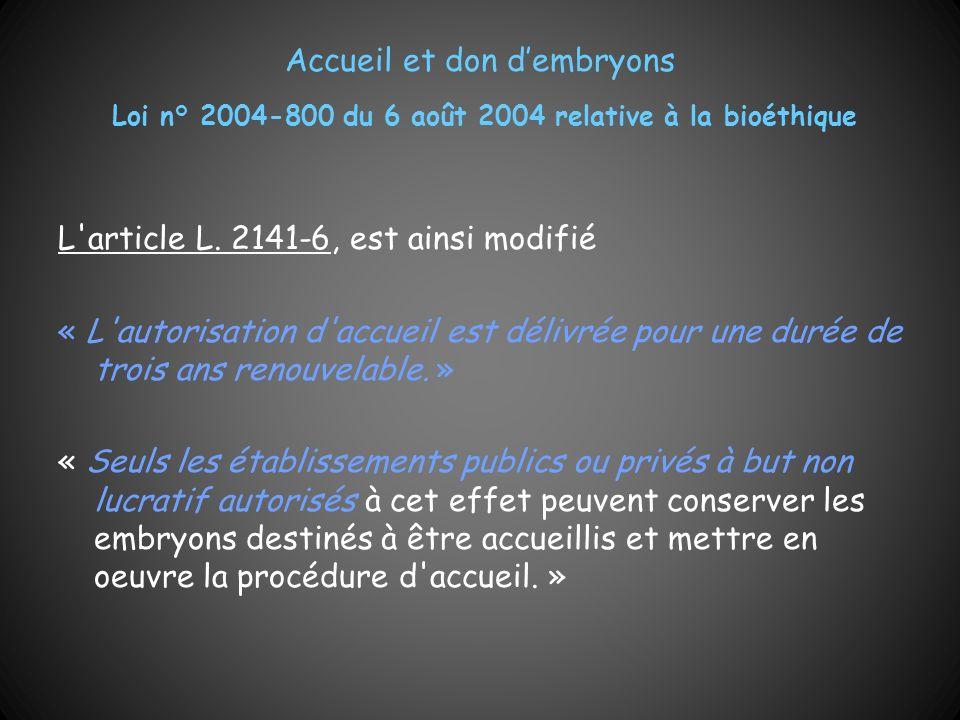 Accueil et don dembryons Loi n° 2004-800 du 6 août 2004 relative à la bioéthique L'article L. 2141-6, est ainsi modifié « L'autorisation d'accueil est