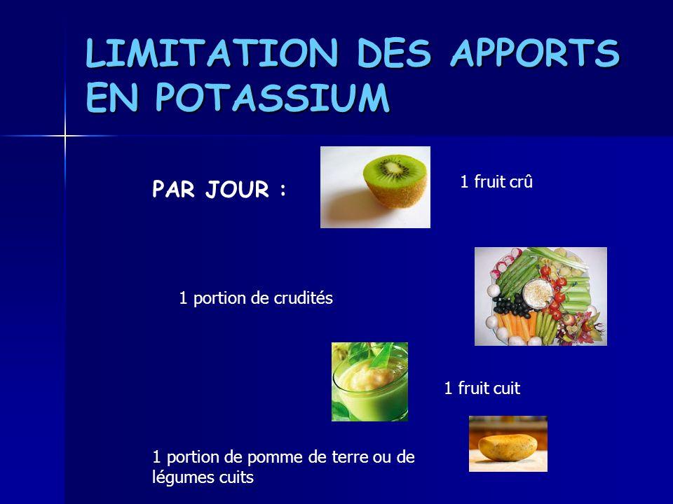 LIMITATION DES APPORTS EN POTASSIUM PAR JOUR : 1 fruit crû 1 portion de crudités 1 fruit cuit 1 portion de pomme de terre ou de légumes cuits