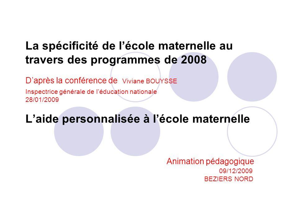 La spécificité de lécole maternelle au travers des programmes de 2008 Daprès la conférence de Viviane BOUYSSE Inspectrice générale de léducation natio