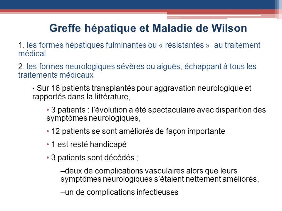 Greffe hépatique et Maladie de Wilson 1. les formes hépatiques fulminantes ou « résistantes » au traitement médical 2. les formes neurologiques sévère