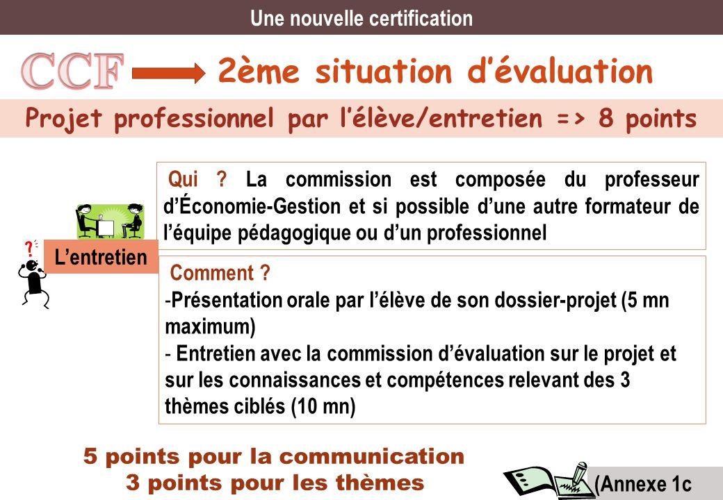 2ème situation dévaluation Projet professionnel par lélève/entretien => 8 points Une nouvelle certification Qui ? La commission est composée du profes