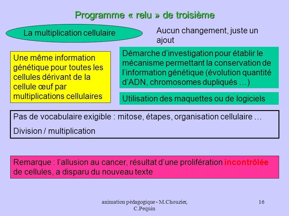 animation pédagogique - M.Chouzier, C.Pequin 16 Programme « relu » de troisième La multiplication cellulaire Aucun changement, juste un ajout Une même