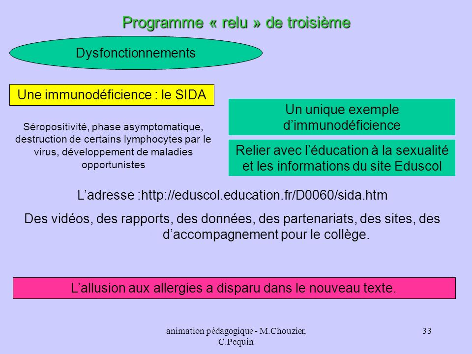 animation pédagogique - M.Chouzier, C.Pequin 33 Dysfonctionnements Programme « relu » de troisième Un unique exemple dimmunodéficience Une immunodéfic