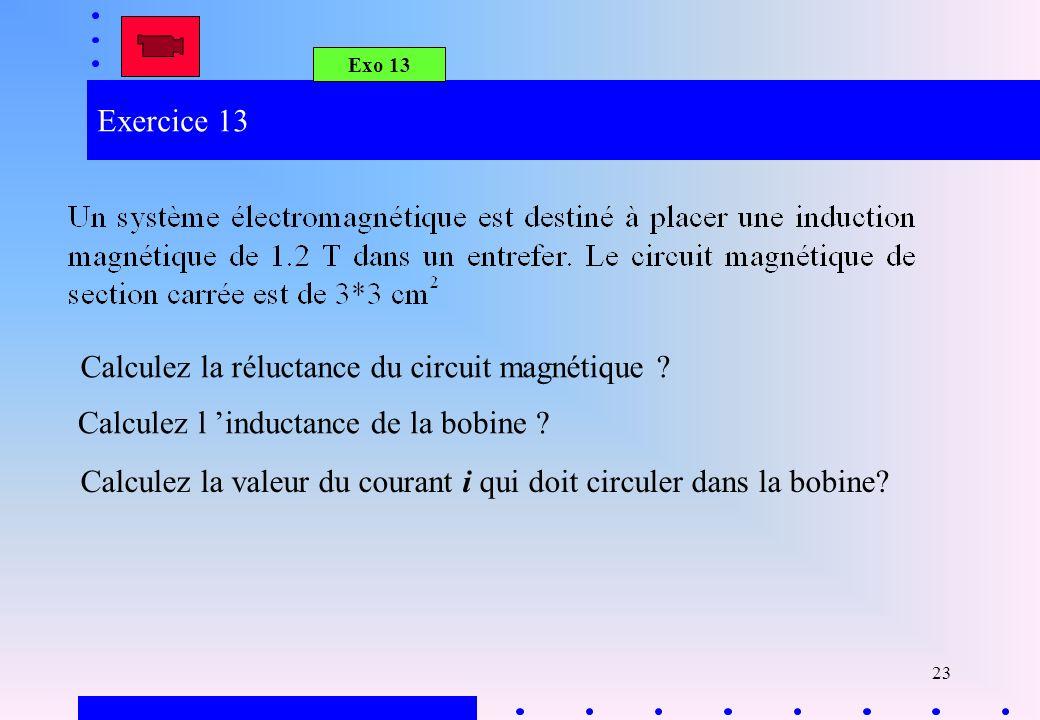 23 Exercice 13 Calculez la réluctance du circuit magnétique ? Calculez la valeur du courant i qui doit circuler dans la bobine? Calculez l inductance