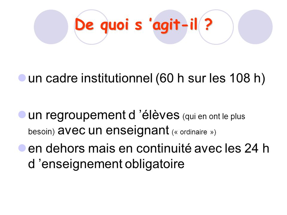 De quoi s agit-il ? un cadre institutionnel (60 h sur les 108 h) un regroupement d élèves (qui en ont le plus besoin) avec un enseignant (« ordinaire