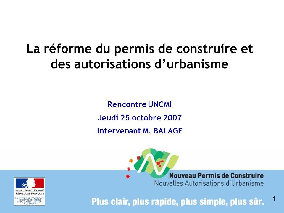 1 La réforme du permis de construire et des autorisations durbanisme Rencontre UNCMI Jeudi 25 octobre 2007 Intervenant M. BALAGE
