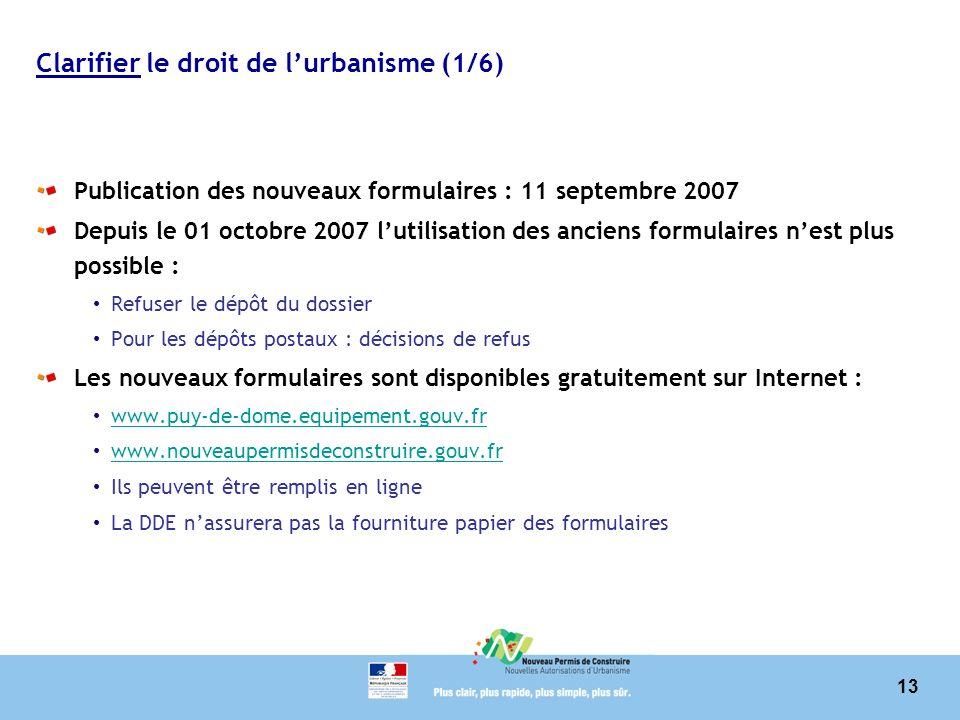 13 Clarifier le droit de lurbanisme (1/6) Publication des nouveaux formulaires : 11 septembre 2007 Depuis le 01 octobre 2007 lutilisation des anciens