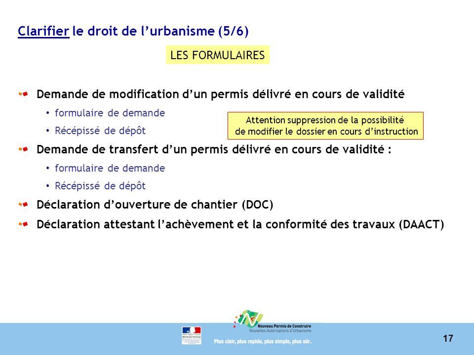 17 Clarifier le droit de lurbanisme (5/6) Demande de modification dun permis délivré en cours de validité formulaire de demande Récépissé de dépôt Dem