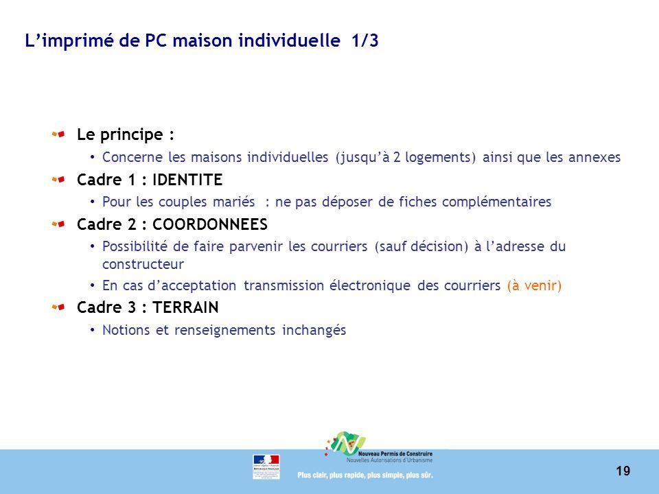 19 Limprimé de PC maison individuelle 1/3 Le principe : Concerne les maisons individuelles (jusquà 2 logements) ainsi que les annexes Cadre 1 : IDENTI
