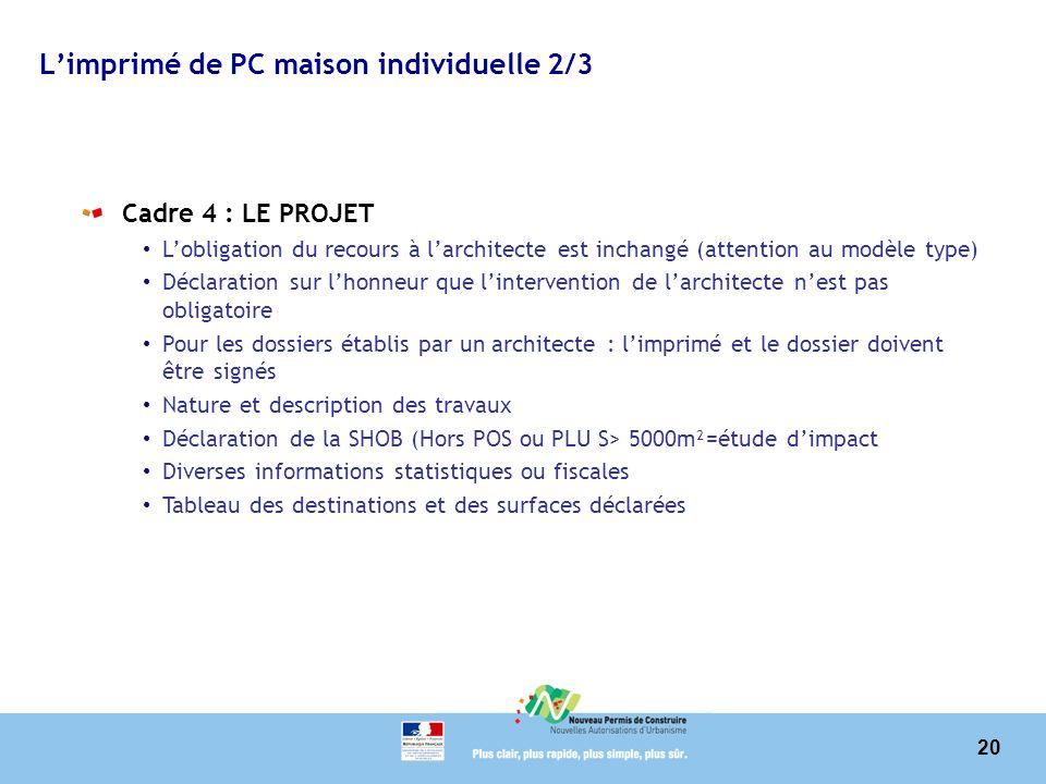 20 Limprimé de PC maison individuelle 2/3 Cadre 4 : LE PROJET Lobligation du recours à larchitecte est inchangé (attention au modèle type) Déclaration