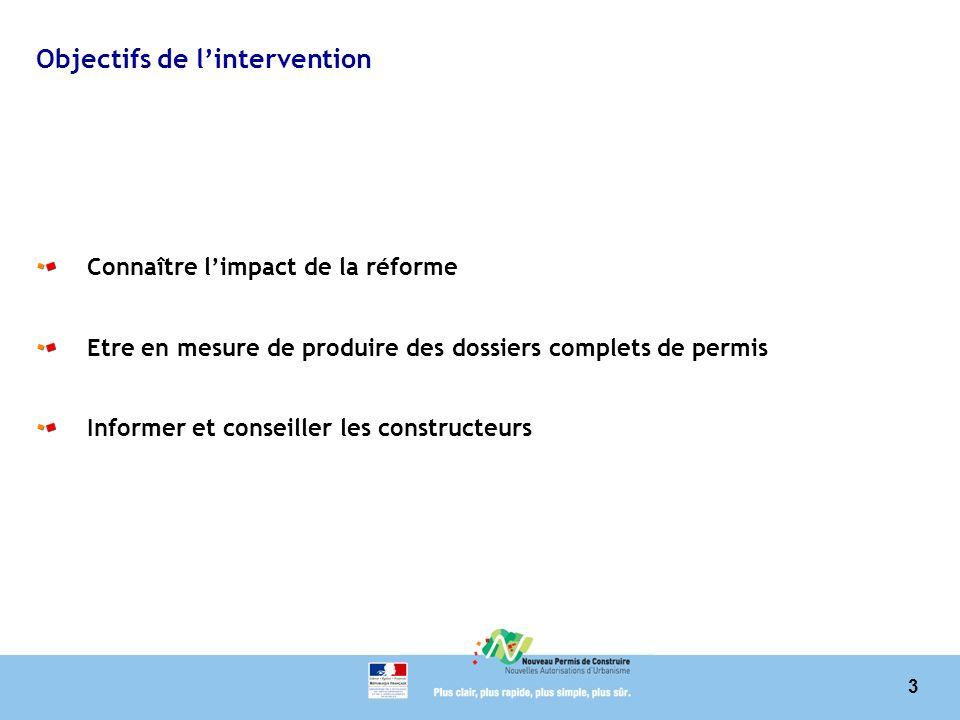 3 Objectifs de lintervention Connaître limpact de la réforme Etre en mesure de produire des dossiers complets de permis Informer et conseiller les constructeurs