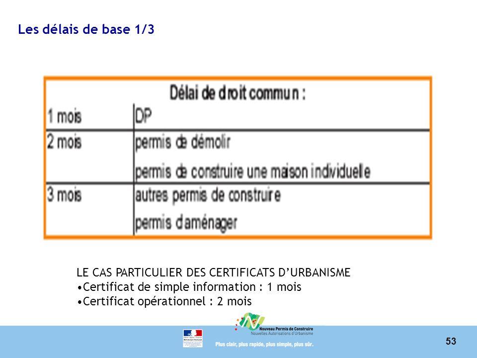53 Les délais de base 1/3 LE CAS PARTICULIER DES CERTIFICATS DURBANISME Certificat de simple information : 1 mois Certificat opérationnel : 2 mois