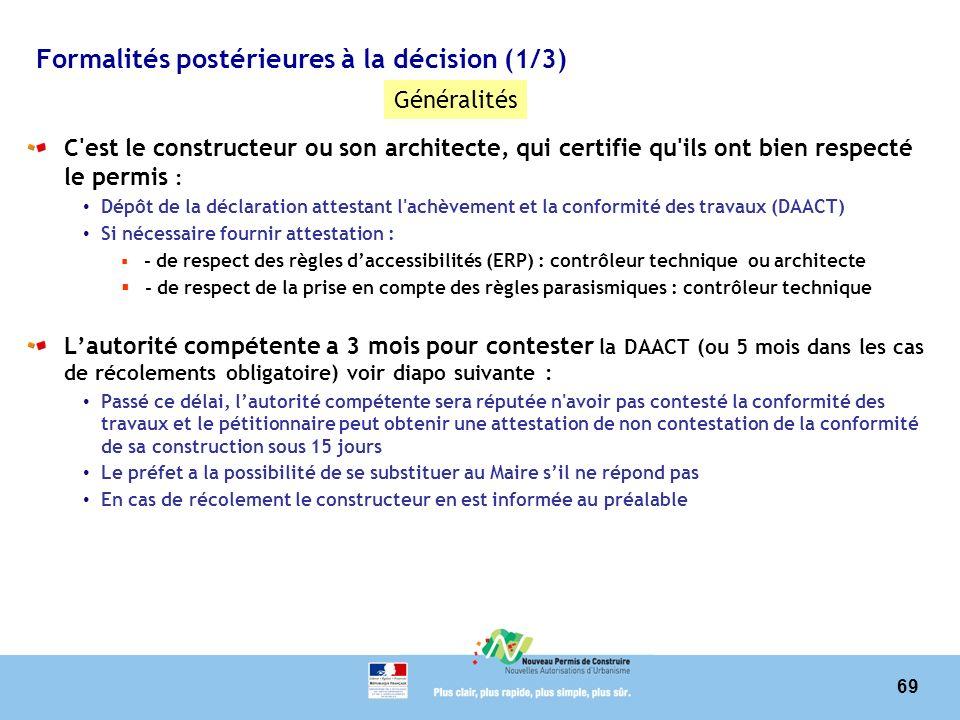 69 Formalités postérieures à la décision (1/3) C est le constructeur ou son architecte, qui certifie qu ils ont bien respecté le permis : Dépôt de la déclaration attestant l achèvement et la conformité des travaux (DAACT) Si nécessaire fournir attestation : - de respect des règles daccessibilités (ERP) : contrôleur technique ou architecte - de respect de la prise en compte des règles parasismiques : contrôleur technique Lautorité compétente a 3 mois pour contester la DAACT (ou 5 mois dans les cas de récolements obligatoire) voir diapo suivante : Passé ce délai, lautorité compétente sera réputée n avoir pas contesté la conformité des travaux et le pétitionnaire peut obtenir une attestation de non contestation de la conformité de sa construction sous 15 jours Le préfet a la possibilité de se substituer au Maire sil ne répond pas En cas de récolement le constructeur en est informée au préalable Généralités