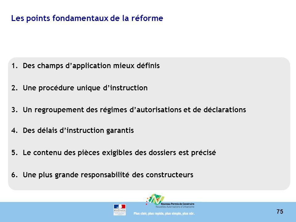 75 Les points fondamentaux de la réforme 1.Des champs dapplication mieux définis 2.Une procédure unique dinstruction 3.Un regroupement des régimes dau