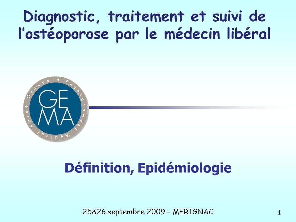 Définition, Epidémiologie 1 25&26 septembre 2009 – MERIGNAC Diagnostic, traitement et suivi de lostéoporose par le médecin libéral