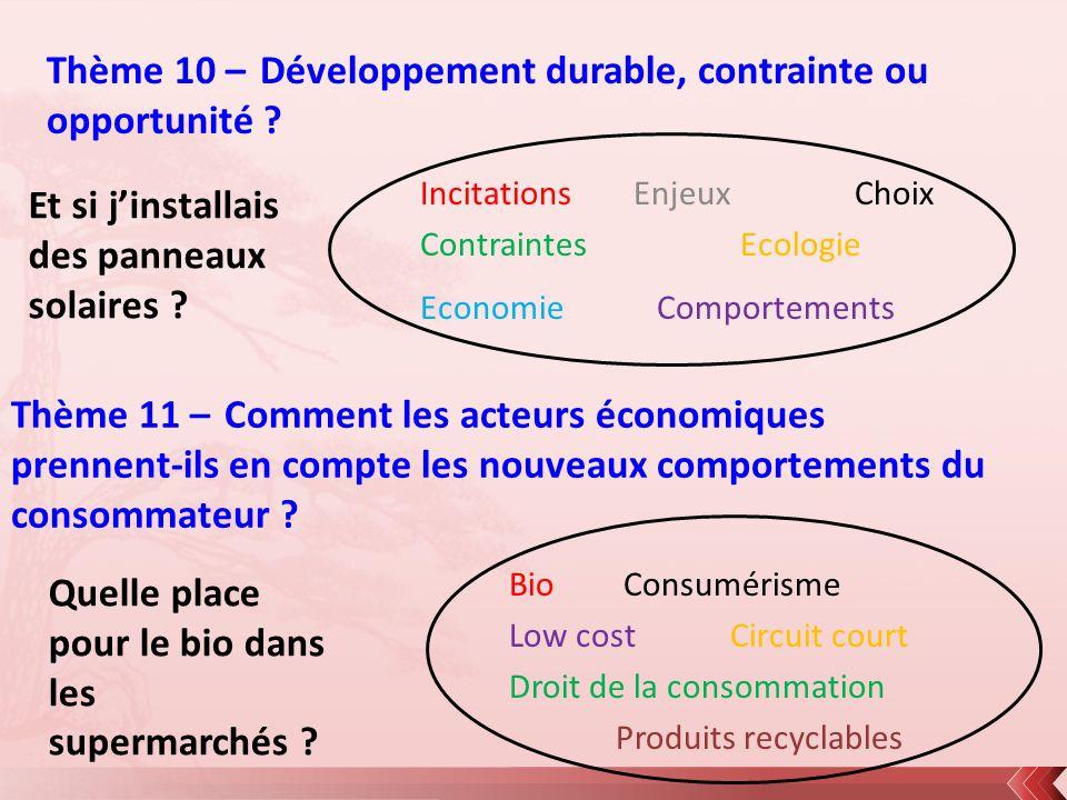 Thème 10 – Développement durable, contrainte ou opportunité ? IncitationsEnjeux Choix ContraintesEcologie Economie Comportements Thème 11 – Comment le