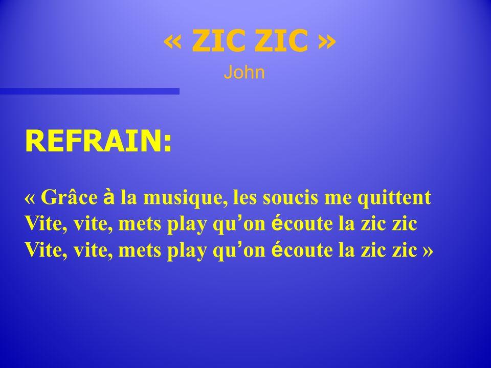 REFRAIN: « ZIC ZIC » John « Grâce à la musique, les soucis me quittent Vite, vite, mets play qu on é coute la zic zic Vite, vite, mets play qu on é co
