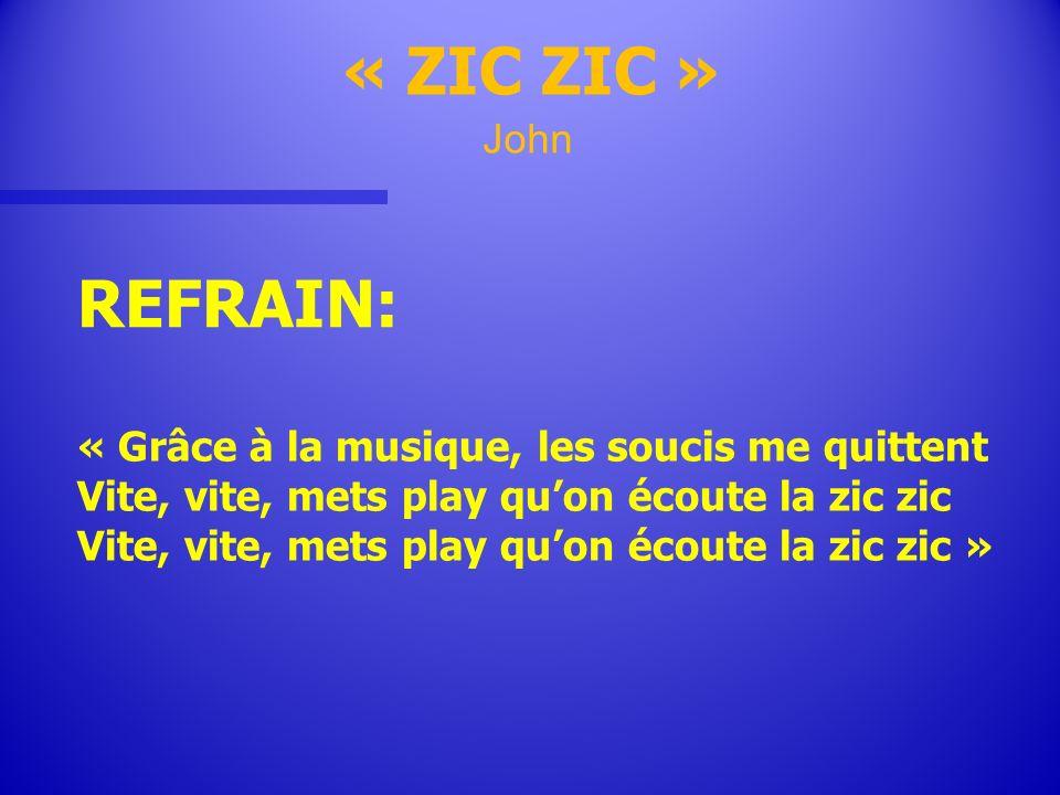REFRAIN: « ZIC ZIC » John « Grâce à la musique, les soucis me quittent Vite, vite, mets play quon écoute la zic zic Vite, vite, mets play quon écoute