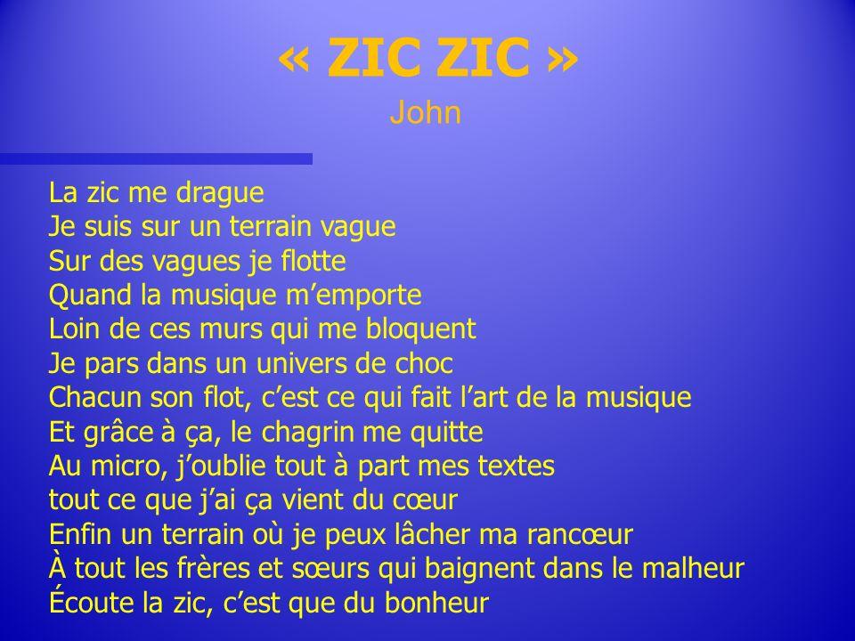 « ZIC ZIC » John La zic me drague Je suis sur un terrain vague Sur des vagues je flotte Quand la musique memporte Loin de ces murs qui me bloquent Je