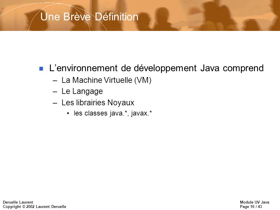 Module UV Java Page 11 / 43 Deruelle Laurent Copyright © 2002 Laurent Deruelle Histoire du Kit de Développement Java n Alpha, Beta (1995) n JDK 1.0 (Jan.