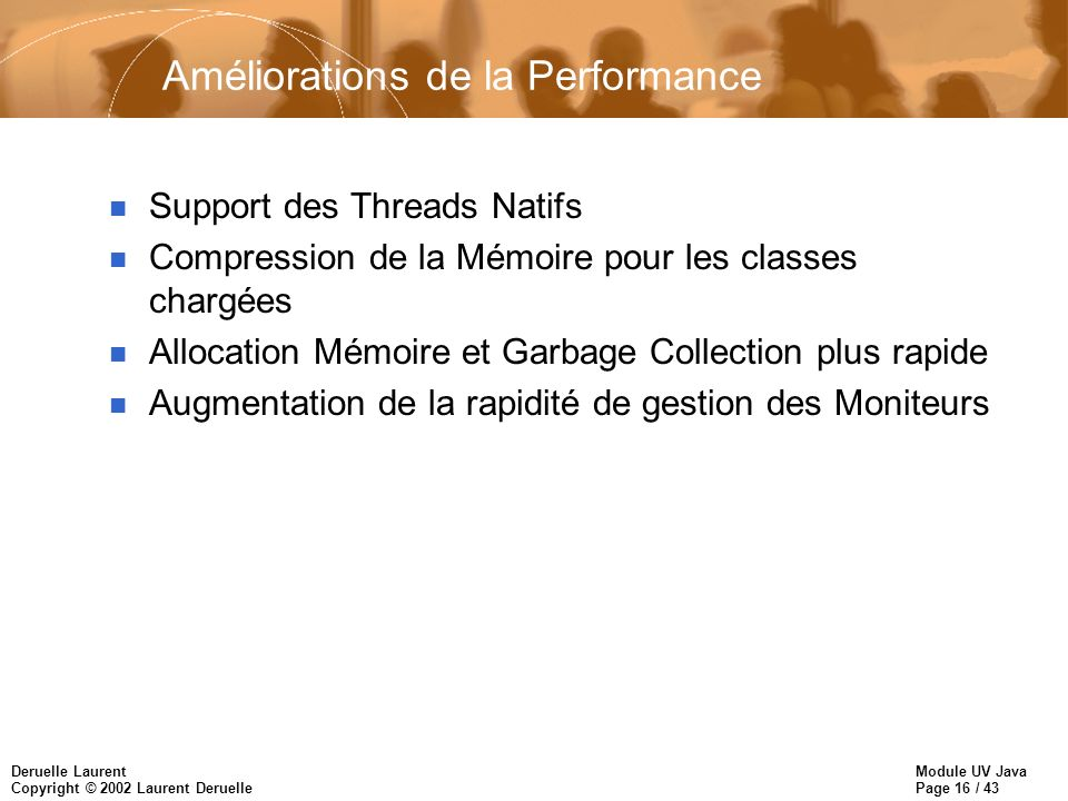 Module UV Java Page 16 / 43 Deruelle Laurent Copyright © 2002 Laurent Deruelle Améliorations de la Performance n Support des Threads Natifs n Compress