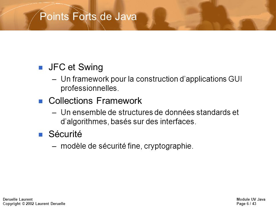Module UV Java Page 6 / 43 Deruelle Laurent Copyright © 2002 Laurent Deruelle Points Forts de Java n JFC et Swing –Un framework pour la construction dapplications GUI professionnelles.