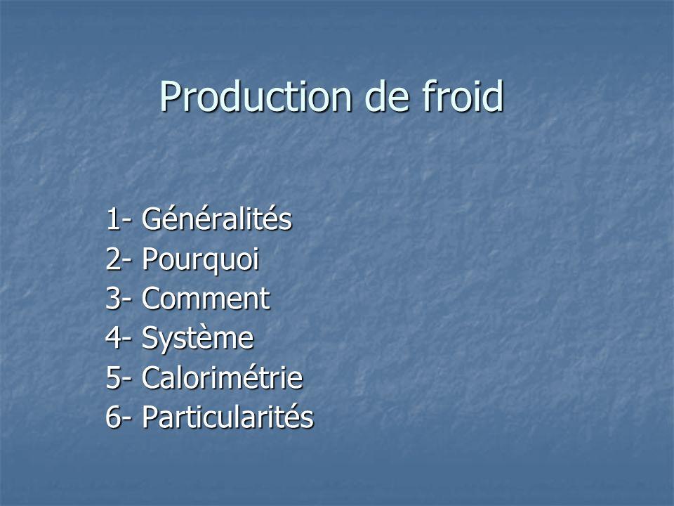 Production de froid 1- Généralités 2- Pourquoi 3- Comment 4- Système 5- Calorimétrie 6- Particularités