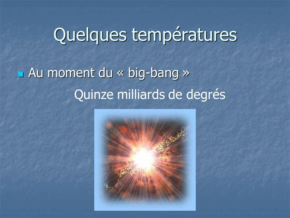 Quelques températures Au moment du « big-bang » Au moment du « big-bang » Quinze milliards de degrés
