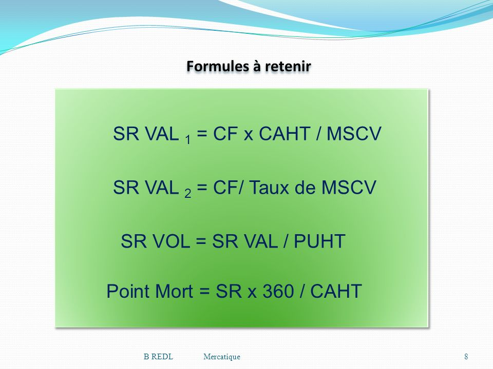 SR VAL 1 = CF x CAHT / MSCV SR VAL 2 = CF/ Taux de MSCV Formules à retenir SR VOL = SR VAL / PUHT Point Mort = SR x 360 / CAHT 8B REDL Mercatique