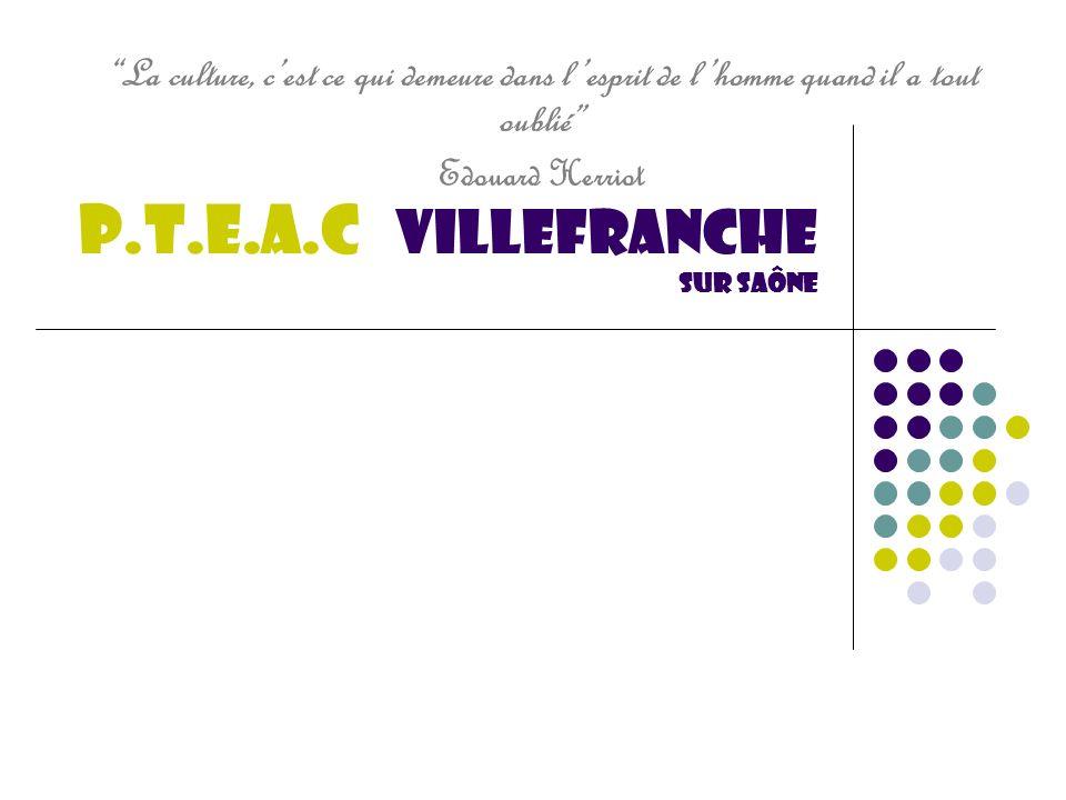 P.T.E.A.C Villefranche sur saône La culture, cest ce qui demeure dans lesprit de lhomme quand il a tout oublié Edouard Herriot