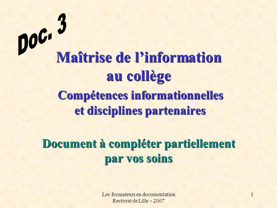 Les formateurs en documentation Rectorat de Lille - 2007 1 Maîtrise de linformation au collège Compétences informationnelles et disciplines partenaires Document à compléter partiellement par vos soins