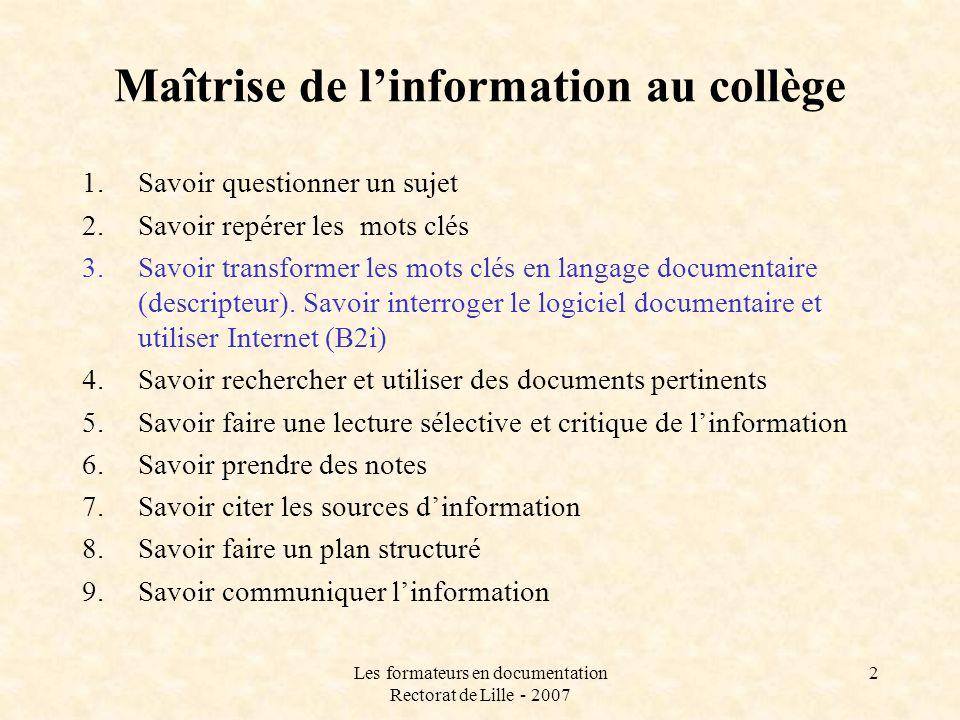Les formateurs en documentation Rectorat de Lille - 2007 2 Maîtrise de linformation au collège 1.Savoir questionner un sujet 2.Savoir repérer les mots clés 3.Savoir transformer les mots clés en langage documentaire (descripteur).
