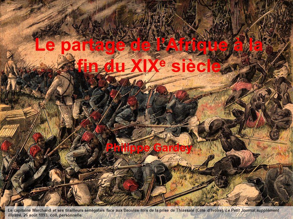 Le partage de lAfrique à la fin du XIX e siècle Philippe Gardey Le capitaine Marchand et ses tirailleurs sénégalais face aux Baoulés lors de la prise