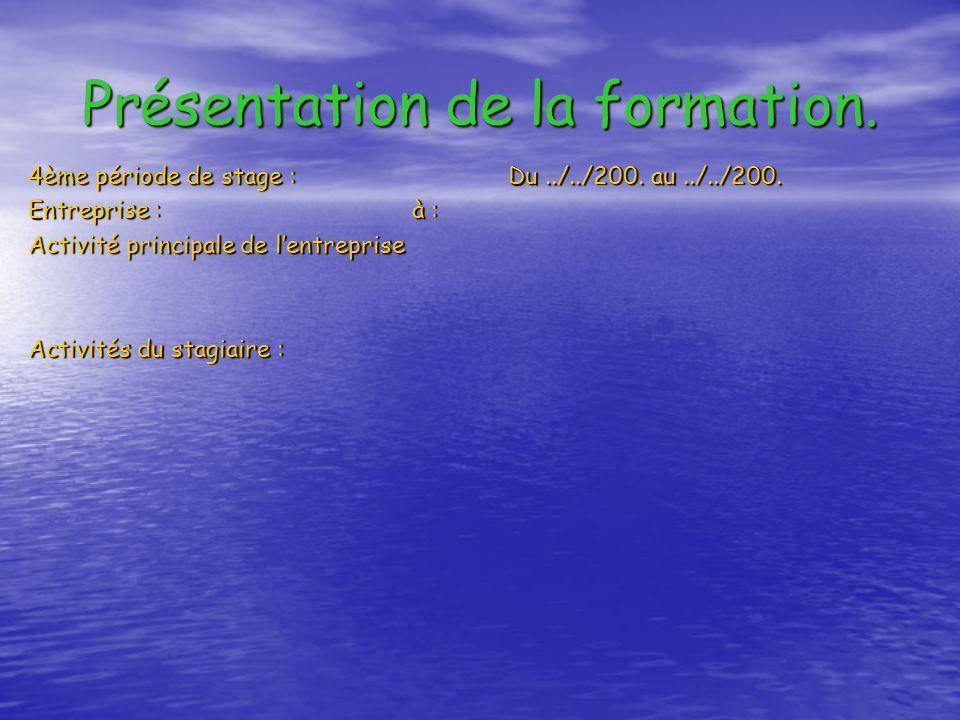 Présentation de la formation. 4ème période de stage :Du../../200. au../../200. Entreprise : à : Activité principale de lentreprise Activités du stagia