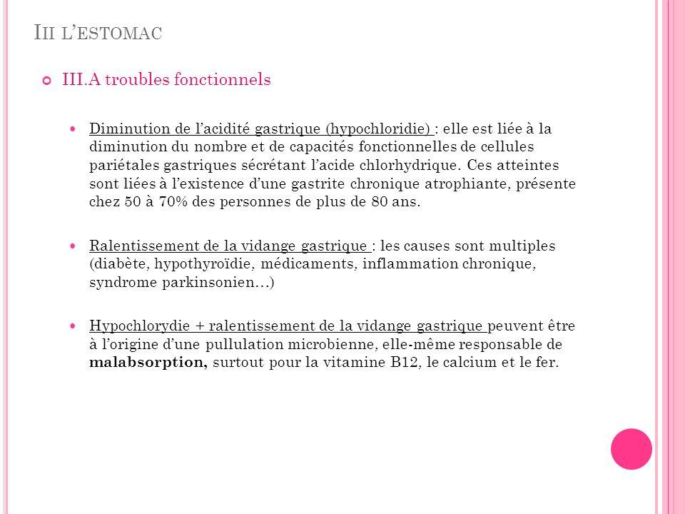 I II L ESTOMAC III.A troubles fonctionnels Diminution de lacidité gastrique (hypochloridie) : elle est liée à la diminution du nombre et de capacités