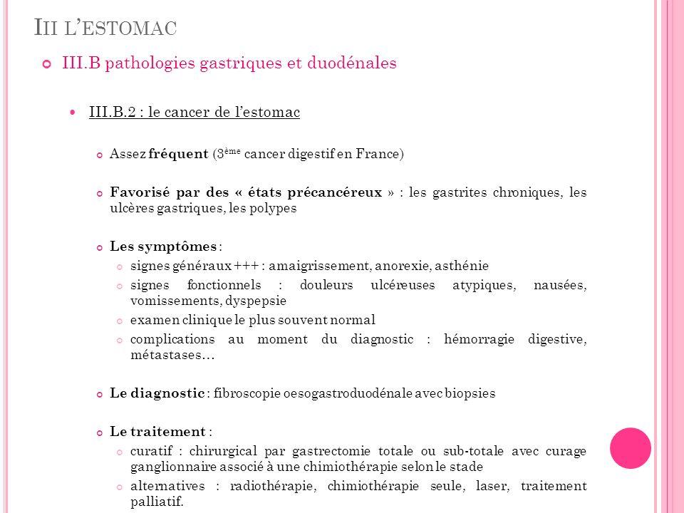 I II L ESTOMAC III.B pathologies gastriques et duodénales III.B.2 : le cancer de lestomac Assez fréquent (3 ème cancer digestif en France) Favorisé pa
