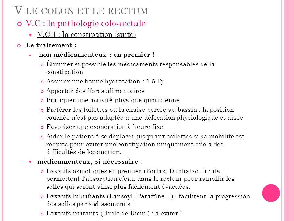 V LE COLON ET LE RECTUM V.C : la pathologie colo-rectale V.C.1 : la constipation (suite) Le traitement : non médicamenteux : en premier ! Éliminer si