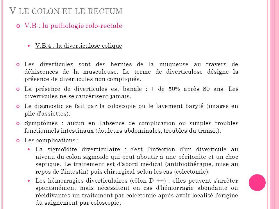 V LE COLON ET LE RECTUM V.B : la pathologie colo-rectale V.B.4 : la diverticulose colique Les diverticules sont des hernies de la muqueuse au travers