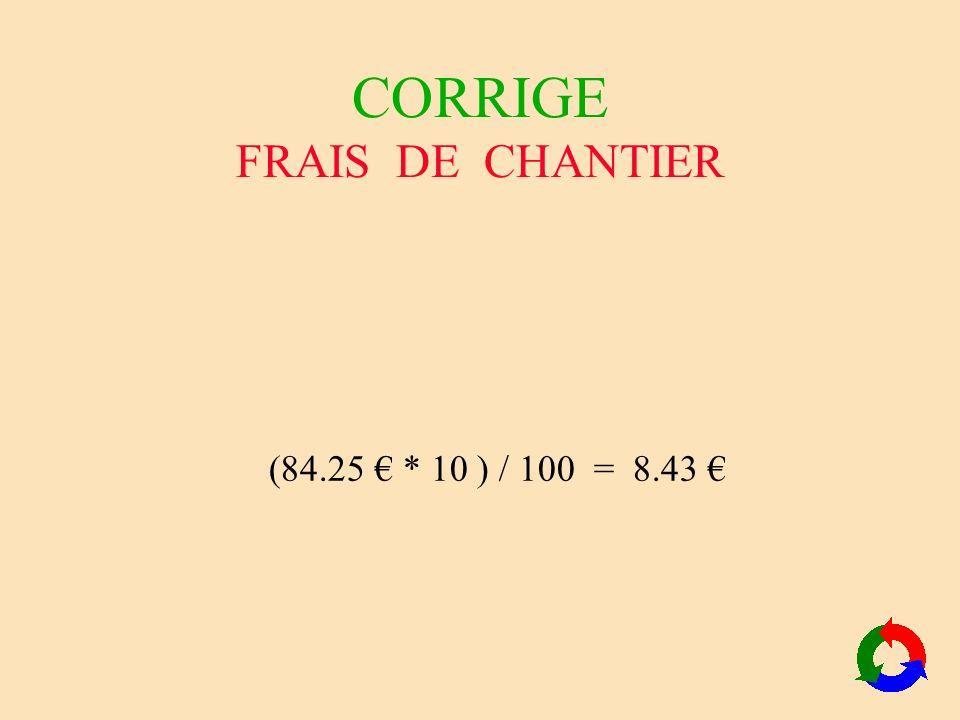 CORRIGE FRAIS DE CHANTIER (84.25 * 10 ) / 100 = 8.43 Auteur : AGIN, passage à le u r o j p g