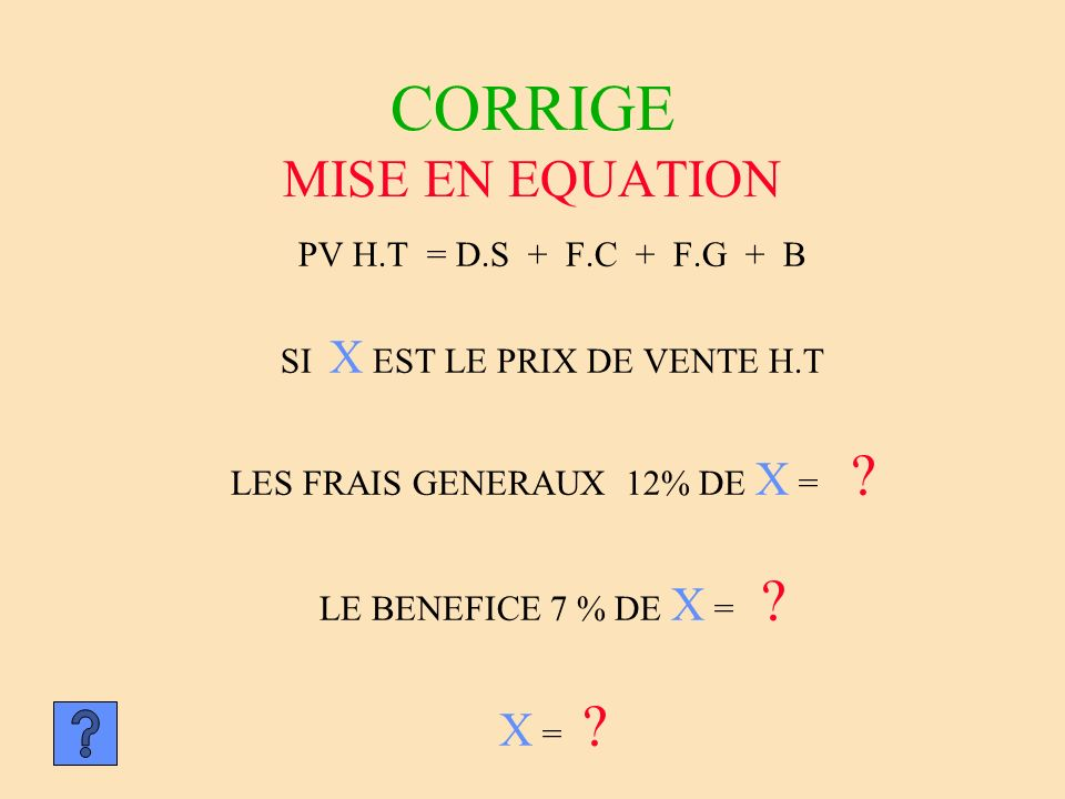CORRIGE MISE EN EQUATION PV H.T = D.S + F.C + F.G + B SI X EST LE PRIX DE VENTE H.T LES FRAIS GENERAUX 12% DE X = ? LE BENEFICE 7 % DE X = ? X = ?