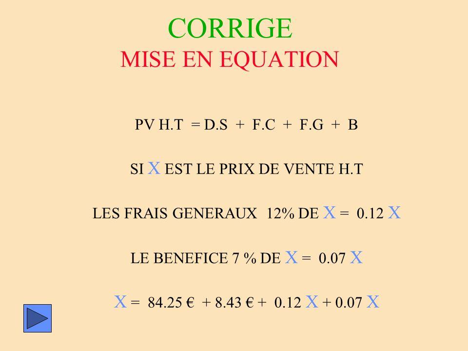 CORRIGE MISE EN EQUATION PV H.T = D.S + F.C + F.G + B SI X EST LE PRIX DE VENTE H.T LES FRAIS GENERAUX 12% DE X = 0.12 X LE BENEFICE 7 % DE X = 0.07 X
